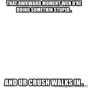 Blank Meme - THat AWKWARD MOMENT WEN U'RE DOING SOMETHIN STUPID.. AND UR CRUSH WALKS IN..