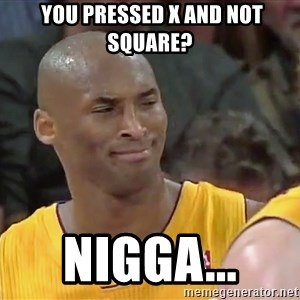 kobe beann -  you pressed x AND NOT SQUARE? NIGGA...