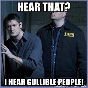 ghost hunters - Hear that? I hear gullible people!
