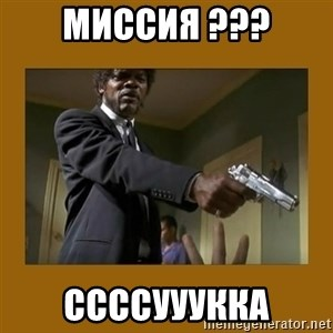 say what one more time - Миссия ??? ссссууукка