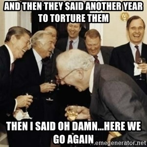 laughing reagan  - and then they said another year to torture them then I said oh damn...here we go again