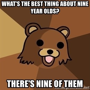 Pedobear - what's the best thing about nine year olds? there's nine of them