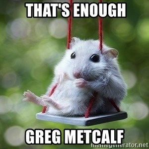 Sorry I'm not Sorry -  THAT'S ENOUGH GREG METCALF