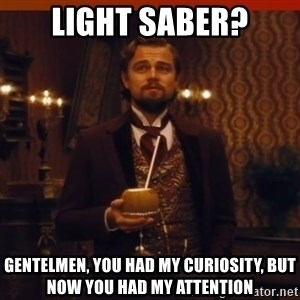 you had my curiosity dicaprio - light saber? gentelmen, you had my curiosity, but now you had my attention