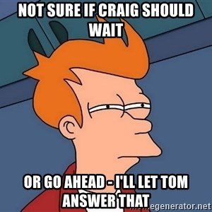 Futurama Fry - not sure if Craig should wait or go ahead - I'll let Tom answer that