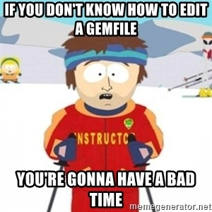 Bad time ski instructor 1 - if you don't know how to edit a gemfile you're gonna have a bad time