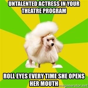 Pretentious Theatre Kid Poodle - Untalented actress in your Theatre program Roll eyes every time she opens her mouth