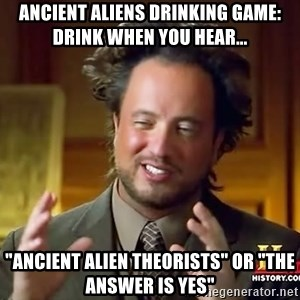 "Ancient Aliens - Ancient Aliens Drinking Game: Drink when you hear... ""Ancient Alien Theorists"" or ""The Answer is Yes"""