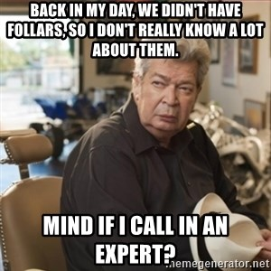 old man pawn stars - Back in my day, we didn't have follars, so I don't really know a lot about them. Mind if I call in an expert?