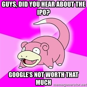Slowpoke - Guys, did you hear about the IPO? Google's not worth that much