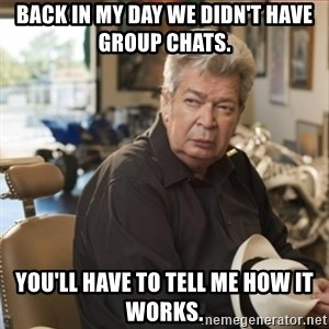 old man pawn stars - Back in my day we didn't have group chats. You'll have to tell me how it works.