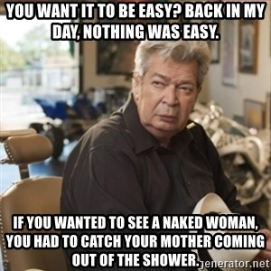 old man pawn stars - You want it to be easy? Back in my day, nothing was easy. If you wanted to see a naked woman, you had to catch your mother coming out of the shower.