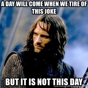 Not this day Aragorn - A day will come when we tire of this joke but it is not this day