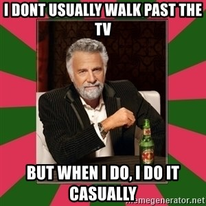 i dont usually - I DONT USUALLY WALK PAST THE TV BUT WHEN I DO, I DO IT CASUALLY