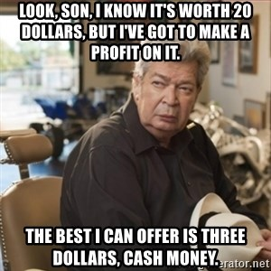 old man pawn stars - Look, Son, I know it's worth 20 dollars, but I've got to make a profit on it. The best I can offer is three dollars, cash money.