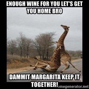 Trust Fall Giraffes - Enough wine for you let's get you home Bro Dammit Margarita keep it together!