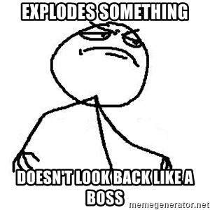 Like A Boss - Explodes something doesn't look back like a boss