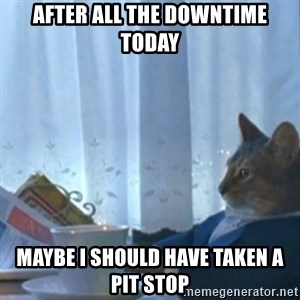 Sophisticated Cat Meme - After all the downtime today Maybe I should have taken a pit stop