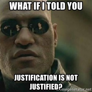 Scumbag Morpheus - what if i told you justification is not justified?