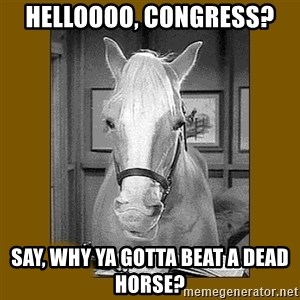 Mr. Ed 2.0 - Helloooo, Congress? Say, why ya gotta beat a dead horse?