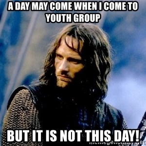 Not this day Aragorn - A day may come when I come to youth group but it is not this day!