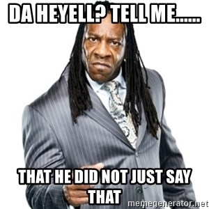 Booker T GM - da heyell? TELL ME...... That he did not just say that