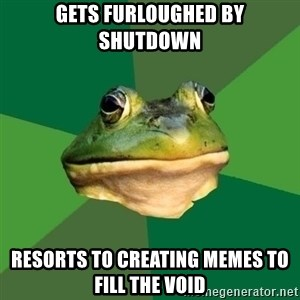 Foul Bachelor Frog - Gets furloughed by shutdown Resorts to creating memes to fill the void
