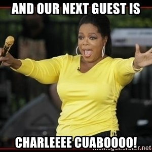 Overly-Excited Oprah!!!  - And our next guest is Charleeee cuaboooo!