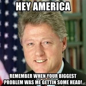 Bill Clinton Meme - HEY AMERICA Remember when your biggest problem was me gettin some head!