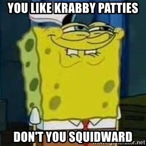 I Heard You Like Krabby Patties - you like Krabby patties Don't you squidward