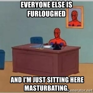Spiderman Desk - Everyone else is furloughed  And I'm just sitting here masturbating.