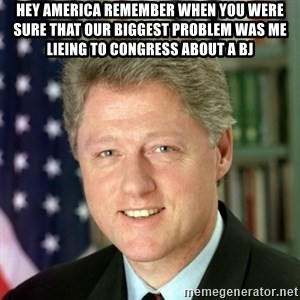 Bill Clinton Meme - Hey America remember When You were Sure that our biggest problem was me lieing to Congress about a BJ