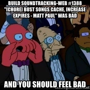 "Zoidberg - BUILD soundtracking-web #1388 ""[CHORE] bust songs cache, increase expires - Matt Paul"" WAS BAD AND YOU SHOULD FEEL BAD"