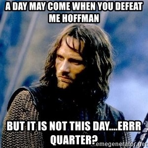 Not this day Aragorn - A day may come when you defeat me Hoffman But it is not this day....errr quarter?