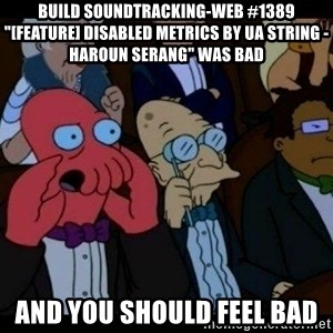 "Zoidberg - BUILD soundtracking-web #1389 ""[FEATURE] Disabled Metrics by UA String - Haroun Serang"" WAS BAD AND YOU SHOULD FEEL BAD"