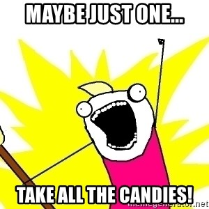 X ALL THE THINGS - maybe just one... TAKE ALL THE CANDIES!
