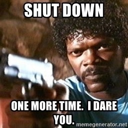 Pulp Fiction - Shut down  One more time.  I dare you.