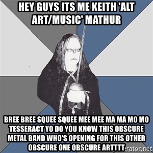 Black Metal Sword Kid - hey guys its me keith 'alt art/music' mathur bree bree squee squee mee mee ma ma mo mo tesseract yo do you know this obscure metal band who's opening for this other obscure one obscure artttt