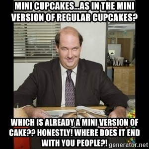 Kevin Malone (the office) - mini cupcakes...as in the mini version of regular cupcakes? which is already a mini version of cake?? honestly! where does it end with you people?!
