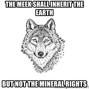 Sarcastic Wolf - The meek shall inherit the earth but not the mineral rights