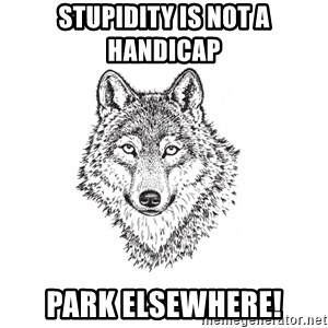 Sarcastic Wolf - Stupidity is not a handicap Park elsewhere!