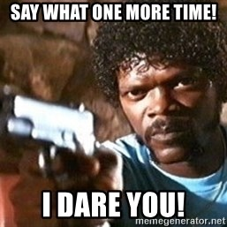 Pulp Fiction - Say What one more time! I dare you!