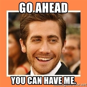 Jake Gyllenhaal - Go ahead You can have me.