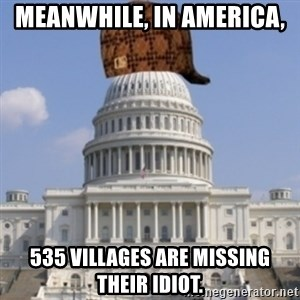 Scumbag Congress - Meanwhile, in America,  535 Villages are missing their idiot.
