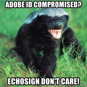 Honey Badger Actual - Adobe ID compromised? EchoSign don't care!