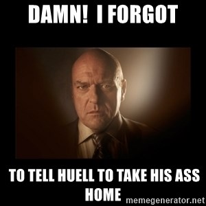 Hank schrader breaking bad - Damn!  I forgot  to tell Huell to take his ass home