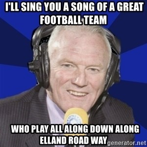 Optimistic Eddie Gray  -  I'll sing you a song of a great football team     Who play all along down along Elland Road way