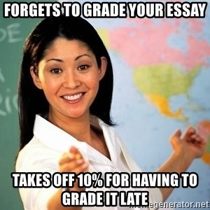 Unhelpful High School Teacher - Forgets to grade your essay takes off 10% for having to grade it late