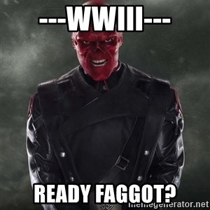 Shutdown Red Skull - ---wwIII--- ready faggot?