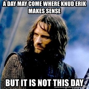 Not this day Aragorn - A day may come where knud erik makes sense but it is not this day